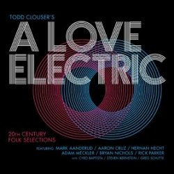 Todd Clouser's A Love Electric - <i>20th Century Folk Selections</i>